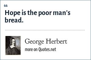 George Herbert: Hope is the poor man's bread.