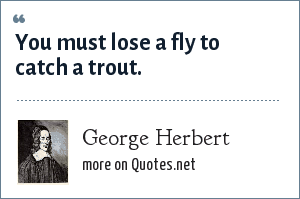 George Herbert: You must lose a fly to catch a trout.