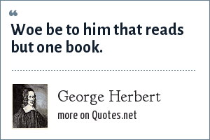 George Herbert: Woe be to him that reads but one book.