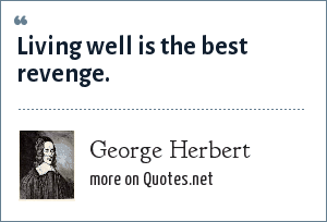 George Herbert: Living well is the best revenge.