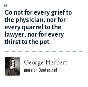 George Herbert: Go not for every grief to the physician, nor for every quarrel to the lawyer, nor for every thirst to the pot.
