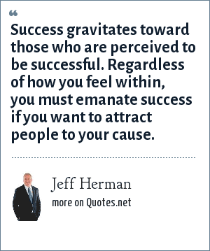 Jeff Herman: Success gravitates toward those who are perceived to be successful. Regardless of how you feel within, you must emanate success if you want to attract people to your cause.