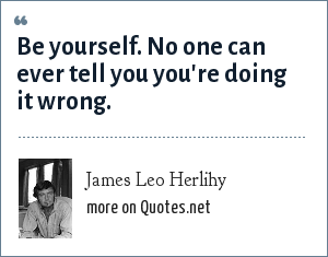 James Leo Herlihy: Be yourself. No one can ever tell you you're doing it wrong.
