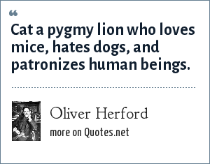 Oliver Herford: Cat a pygmy lion who loves mice, hates dogs, and patronizes human beings.