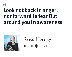 Ross Hersey: Look not back in anger, nor forward in fear But around you in awareness.