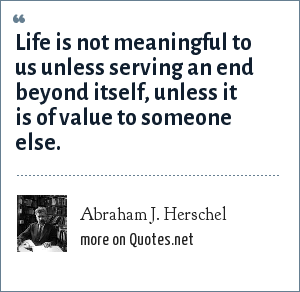 Abraham J. Herschel: Life is not meaningful to us unless serving an end beyond itself, unless it is of value to someone else.