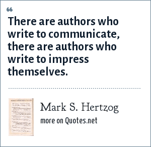 Mark S. Hertzog: There are authors who write to communicate, there are authors who write to impress themselves.
