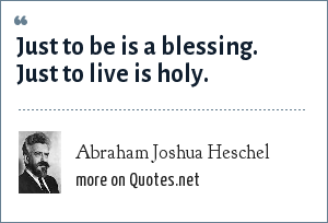 Abraham Joshua Heschel: Just to be is a blessing. Just to live is holy.