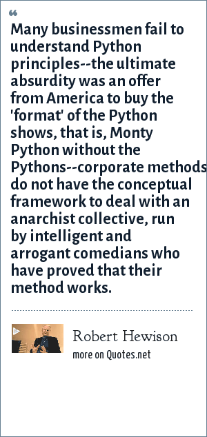 Robert Hewison: Many businessmen fail to understand Python principles--the ultimate absurdity was an offer from America to buy the 'format' of the Python shows, that is, Monty Python without the Pythons--corporate methods do not have the conceptual framework to deal with an anarchist collective, run by intelligent and arrogant comedians who have proved that their method works.