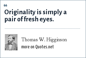 Thomas W. Higginson: Originality is simply a pair of fresh eyes.
