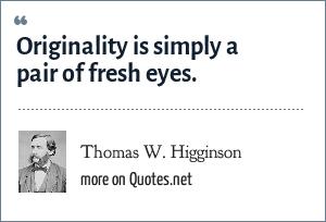 Thomas W. Higginson: Originality is simply a pair of fresh eyes.