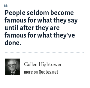 Cullen Hightower: People seldom become famous for what they say until after they are famous for what they've done.