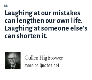 Cullen Hightower: Laughing at our mistakes can lengthen our own life. Laughing at someone else's can shorten it.
