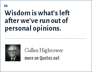 Cullen Hightower: Wisdom is what's left after we've run out of personal opinions.