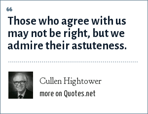 Cullen Hightower: Those who agree with us may not be right, but we admire their astuteness.