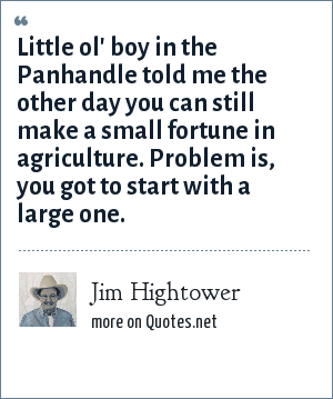Jim Hightower: Little ol' boy in the Panhandle told me the other day you can still make a small fortune in agriculture. Problem is, you got to start with a large one.