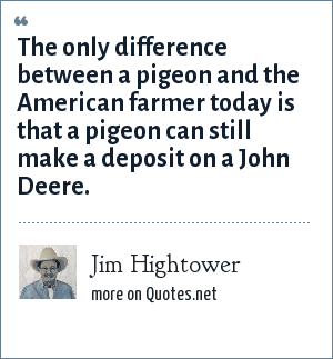 Jim Hightower: The only difference between a pigeon and the American farmer today is that a pigeon can still make a deposit on a John Deere.