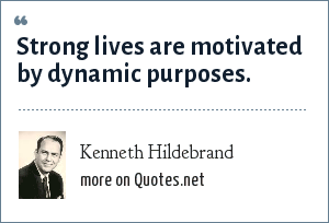 Kenneth Hildebrand: Strong lives are motivated by dynamic purposes.