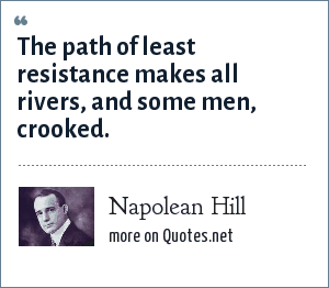 Napolean Hill: The path of least resistance makes all rivers, and some men, crooked.