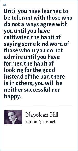 Napolean Hill: Until you have learned to be tolerant with those who do not always agree with you until you have cultivated the habit of saying some kind word of those whom you do not admire until you have formed the habit of looking for the good instead of the bad there is in others, you will be neither successful nor happy.