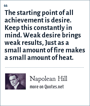 Napolean Hill: The starting point of all achievement is desire. Keep this constantly in mind. Weak desire brings weak results, Just as a small amount of fire makes a small amount of heat.