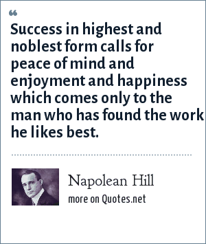 Napolean Hill: Success in highest and noblest form calls for peace of mind and enjoyment and happiness which comes only to the man who has found the work he likes best.