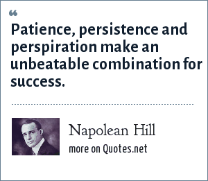 Napolean Hill: Patience, persistence and perspiration make an unbeatable combination for success.