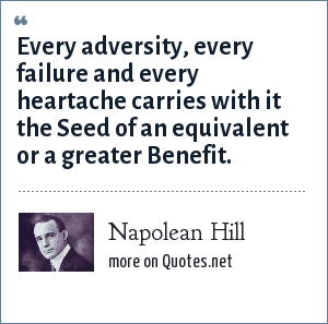 Napolean Hill: Every adversity, every failure and every heartache carries with it the Seed of an equivalent or a greater Benefit.