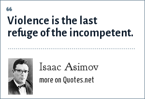 Isaac Asimov: Violence is the last refuge of the incompetent.