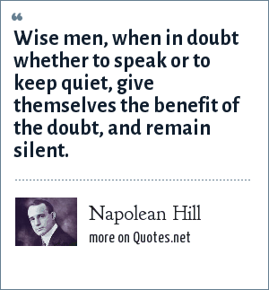 Napolean Hill: Wise men, when in doubt whether to speak or to keep quiet, give themselves the benefit of the doubt, and remain silent.