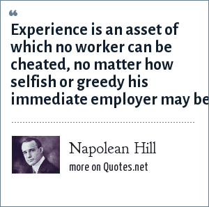 Napolean Hill: Experience is an asset of which no worker can be cheated, no matter how selfish or greedy his immediate employer may be.
