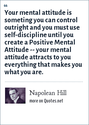Napolean Hill: Your mental attitude is someting you can control outright and you must use self-discipline until you create a Positive Mental Attitude -- your mental attitude attracts to you everything that makes you what you are.