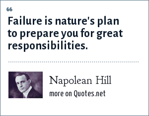 Napolean Hill: Failure is nature's plan to prepare you for great responsibilities.