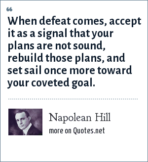 Napolean Hill: When defeat comes, accept it as a signal that your plans are not sound, rebuild those plans, and set sail once more toward your coveted goal.