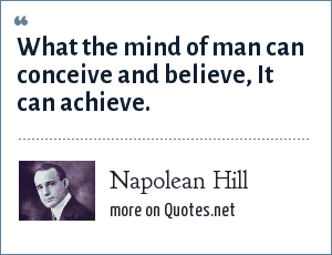 Napolean Hill: What the mind of man can conceive and believe, It can achieve.