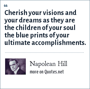 Napolean Hill: Cherish your visions and your dreams as they are the children of your soul the blue prints of your ultimate accomplishments.