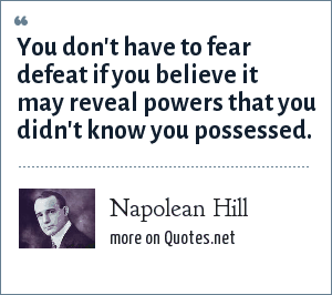 Napolean Hill: You don't have to fear defeat if you believe it may reveal powers that you didn't know you possessed.