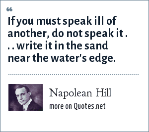 Napolean Hill: If you must speak ill of another, do not speak it . . . write it in the sand near the water's edge.
