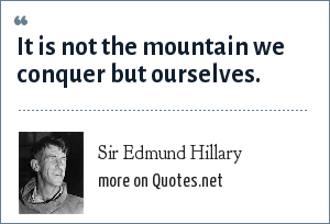 Sir Edmund Hillary: It is not the mountain we conquer but ourselves.