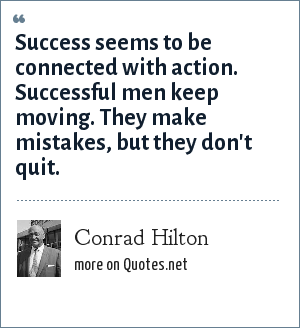 Conrad Hilton: Success seems to be connected with action. Successful men keep moving. They make mistakes, but they don't quit.