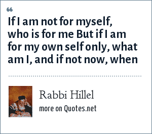Rabbi Hillel: If I am not for myself, who is for me But if I am for my own self only, what am I, and if not now, when