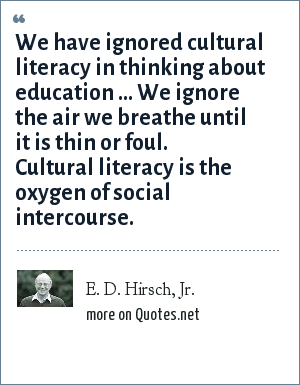 E. D. Hirsch, Jr.: We have ignored cultural literacy in thinking about education ... We ignore the air we breathe until it is thin or foul. Cultural literacy is the oxygen of social intercourse.