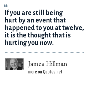 James Hillman: If you are still being hurt by an event that happened to you at twelve, it is the thought that is hurting you now.