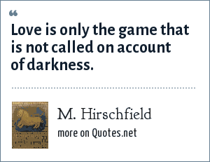 M. Hirschfield: Love is only the game that is not called on account of darkness.