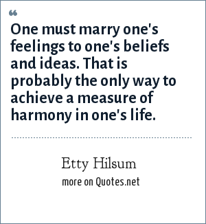 Etty Hilsum: One must marry one's feelings to one's beliefs and ideas. That is probably the only way to achieve a measure of harmony in one's life.