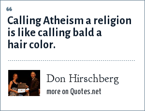 Don Hirschberg: Calling Atheism a religion is like calling bald a hair color.