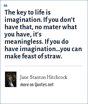 Jane Stanton Hitchcock: The key to life is imagination. If you don't have that, no mater what you have, it's meaningless. If you do have imagination...you can make feast of straw.