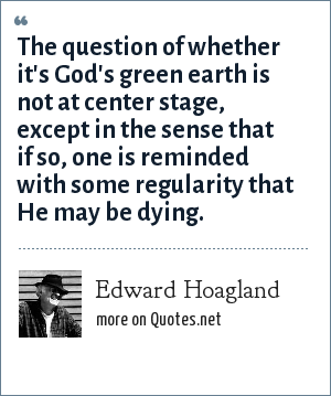 Edward Hoagland: The question of whether it's God's green earth is not at center stage, except in the sense that if so, one is reminded with some regularity that He may be dying.