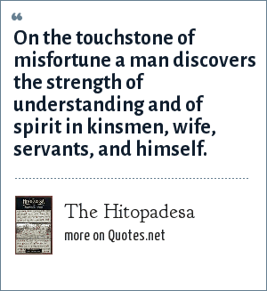 The Hitopadesa: On the touchstone of misfortune a man discovers the strength of understanding and of spirit in kinsmen, wife, servants, and himself.