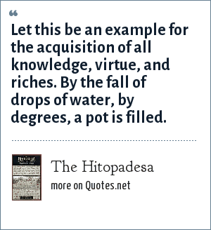 The Hitopadesa: Let this be an example for the acquisition of all knowledge, virtue, and riches. By the fall of drops of water, by degrees, a pot is filled.